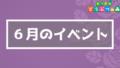 6月のイベント・サカナ・ムシまとめ